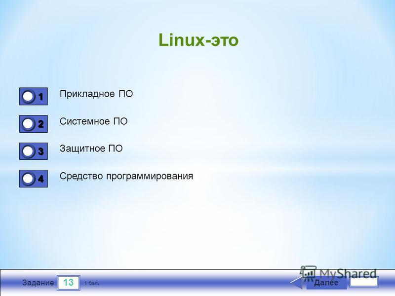 13 Задание Прикладное ПО Системное ПО Защитное ПО Средство программирования Далее 1 бал. 1111 0 2222 0 3333 0 4444 0 Linux-это