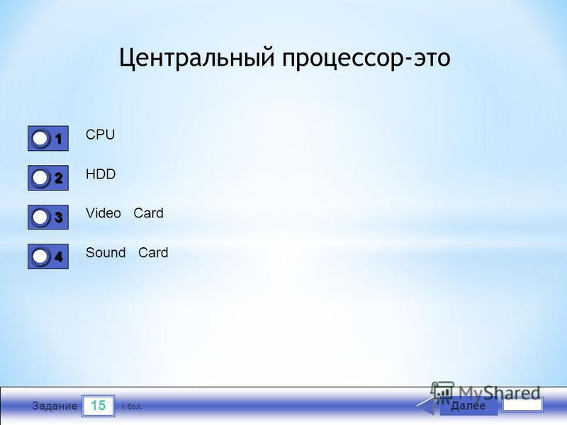 15 Задание CPU HDD Video Card Sound Card Далее 1 бал. 1111 0 2222 0 3333 0 4444 0 Центральный процессор-это