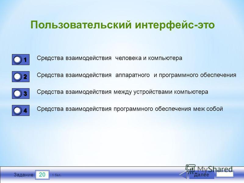 20 Задание Средства взаимодействия человека и компьютера Средства взаимодействия аппаратного и программного обеспечения Средства взаимодействия между устройствами компьютера Средства взаимодействия программного обеспечения меж собой Далее 1 бал. 1111