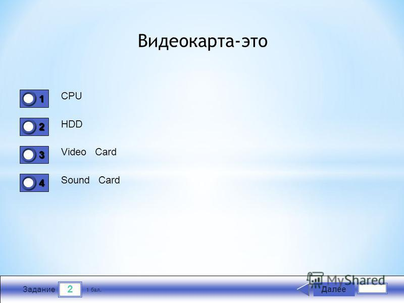 2 Задание CPU HDD Video Card Sound Card Далее 1 бал. 1111 0 2222 0 3333 0 4444 0 Видеокарта-это