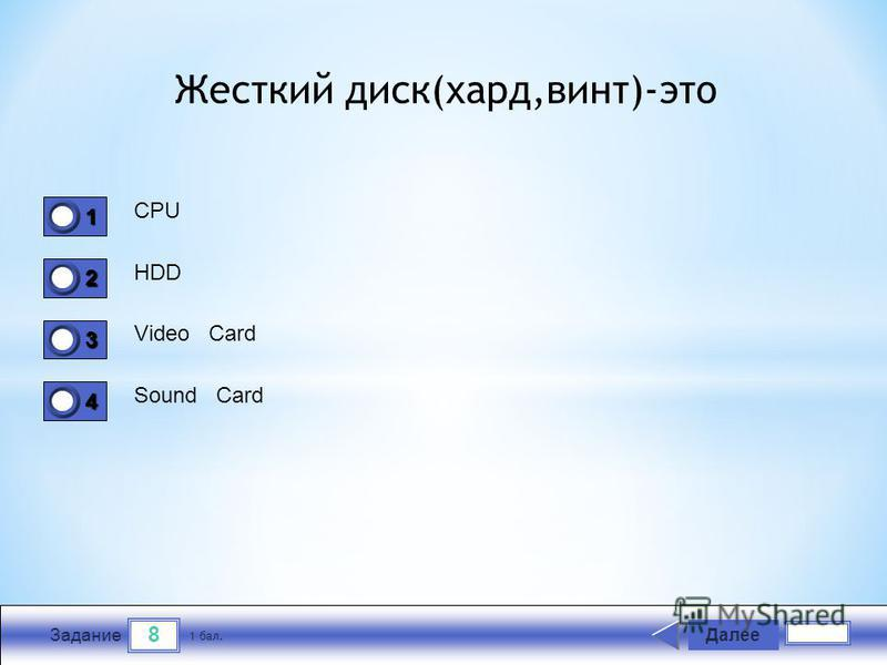 8 Задание CPU HDD Video Card Sound Card Далее 1 бал. 1111 0 2222 0 3333 0 4444 0 Жесткий диск(хард,винт)-это