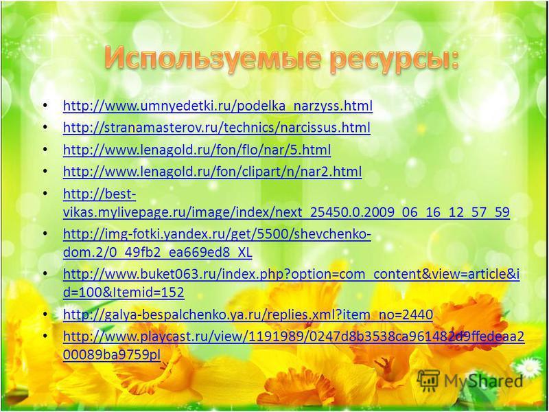 http://www.umnyedetki.ru/podelka_narzyss.html http://stranamasterov.ru/technics/narcissus.html http://www.lenagold.ru/fon/flo/nar/5. html http://www.lenagold.ru/fon/clipart/n/nar2. html http://best- vikas.mylivepage.ru/image/index/next_25450.0.2009_0