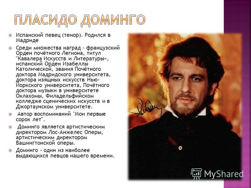 Испанский певец (тенор). Родился в Мадриде Среди множества наград - французский Орден почётного Легиона, титул