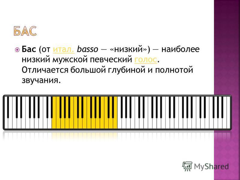 Бас (от итал. basso «низкий») наиболее низкий мужской певческий голос. Отличается большой глубиной и полнотой звучания.итал.голос