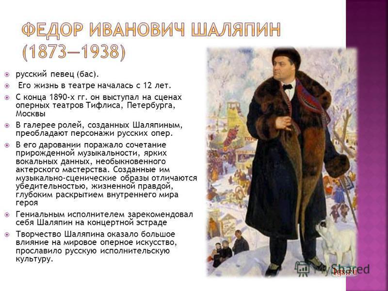 русский певец (бас). Его жизнь в театре началась с 12 лет. С конца 1890-х гг. он выступал на сценах оперных театров Тифлиса, Петербурга, Москвы В галерее ролей, созданных Шаляпиным, преобладают персонажи русских опер. В его даровании поражало сочетан