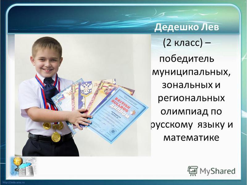 Дедешко Лев (2 класс) – победитель муниципальных, зональных и региональных олимпиад по русскому языку и математике