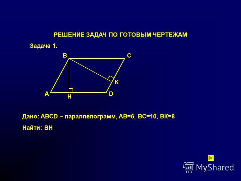 РЕШЕНИЕ ЗАДАЧ ПО ГОТОВЫМ ЧЕРТЕЖАМ Задача 1. A BC D H K Дано: ABCD – параллелограмм, AB=6, BC=10, BК=8 Найти: ВН