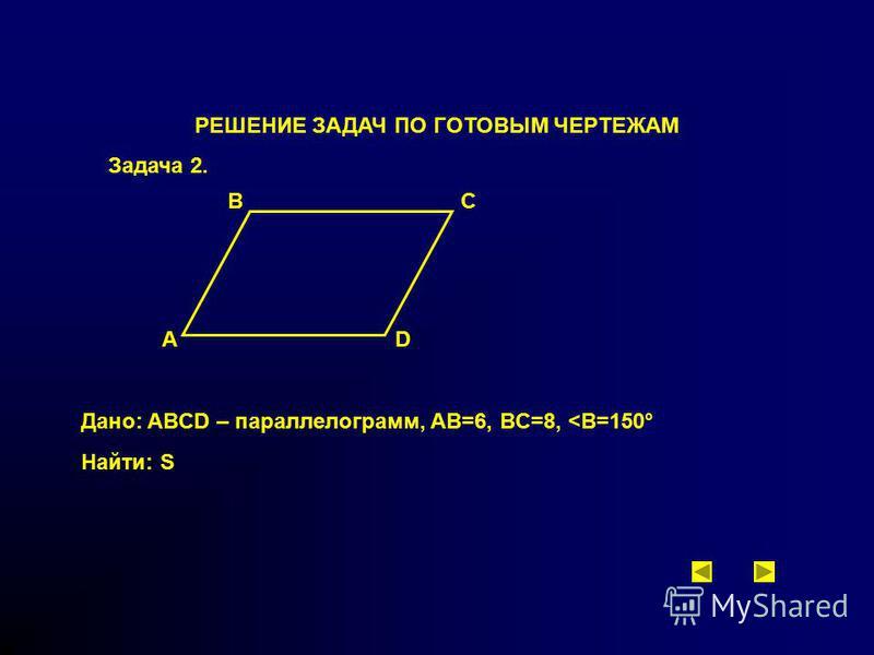 РЕШЕНИЕ ЗАДАЧ ПО ГОТОВЫМ ЧЕРТЕЖАМ Задача 2. A BC D Дано: ABCD – параллелограмм, AB=6, BC=8, <В=150° Найти: S