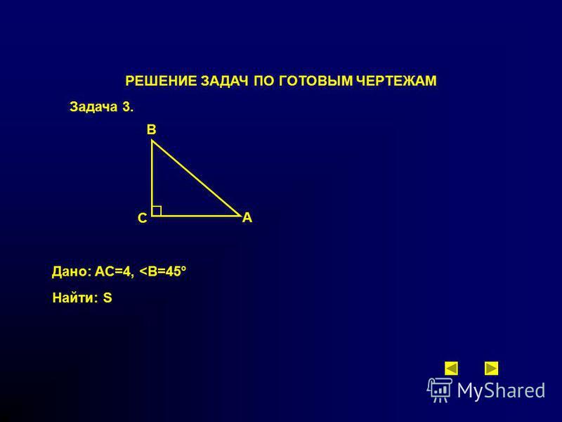 РЕШЕНИЕ ЗАДАЧ ПО ГОТОВЫМ ЧЕРТЕЖАМ Задача 3. A B C Дано: AC=4, <В=45° Найти: S