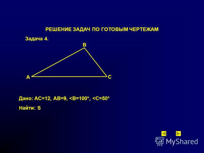 РЕШЕНИЕ ЗАДАЧ ПО ГОТОВЫМ ЧЕРТЕЖАМ Задача 4. A B C Дано: AC=12, АВ=9, <В=100°, <С=50° Найти: S