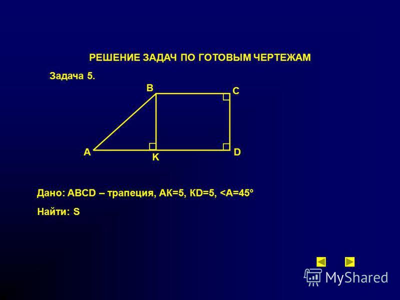 РЕШЕНИЕ ЗАДАЧ ПО ГОТОВЫМ ЧЕРТЕЖАМ Задача 5. A B C Дано: ABCD – трапеция, AК=5, КD=5, <А=45° Найти: S D K