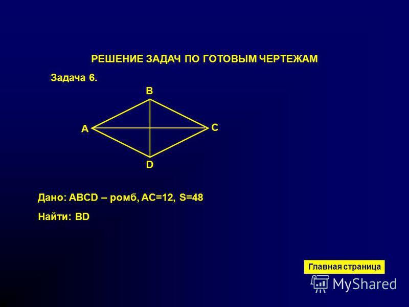 B A D C РЕШЕНИЕ ЗАДАЧ ПО ГОТОВЫМ ЧЕРТЕЖАМ Задача 6. Дано: ABCD – ромб, AС=12, S=48 Найти: BD Главная страница