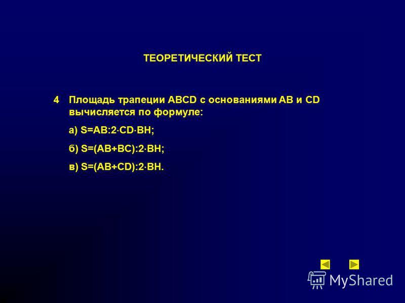 ТЕОРЕТИЧЕСКИЙ ТЕСТ 4 Площадь трапеции ABCD с основаниями AB и CD вычисляется по формуле: а) S=AB:2 CD BH; б) S=(AB+BC):2 BH; в) S=(AB+CD):2 BH.