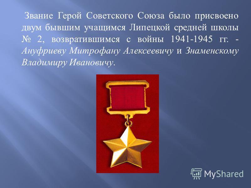 Звание Герой Советского Союза было присвоено двум бывшим учащимся Липецкой средней школы 2, возвратившимся с войны 1941-1945 гг. - Ануфриеву Митрофану Алексеевичу и Знаменскому Владимиру Ивановичу.