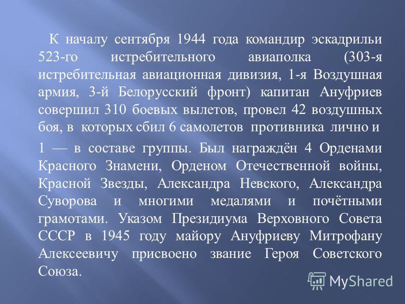 К началу сентября 1944 года командир эскадрильи 523- го истребительного авиаполка (303- я истребительная авиационная дивизия, 1- я Воздушная армия, 3- й Белорусский фронт ) капитан Ануфриев совершил 310 боевых вылетов, провел 42 воздушных боя, в кото
