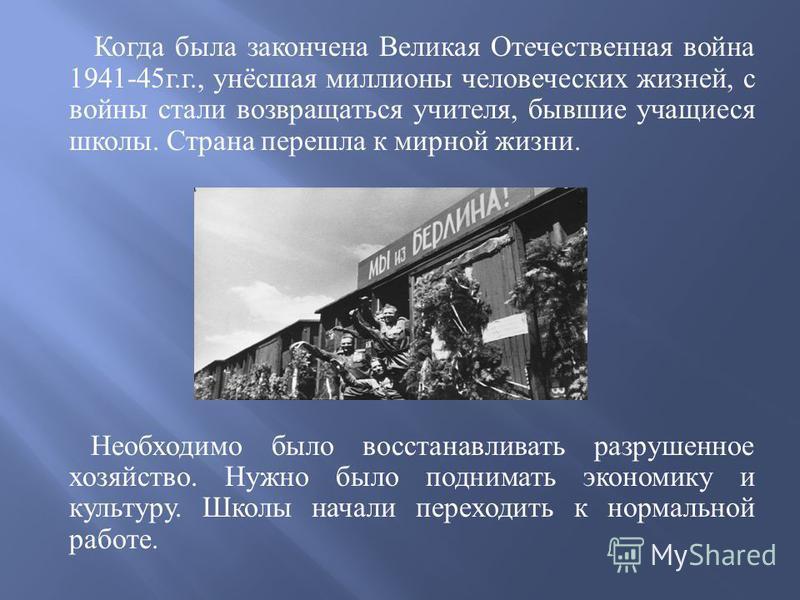 Когда была закончена Великая Отечественная война 1941-45 г. г., унёсшая миллионы человеческих жизней, с войны стали возвращаться учителя, бывшие учащиеся школы. Страна перешла к мирной жизни. Необходимо было восстанавливать разрушенное хозяйство. Нуж