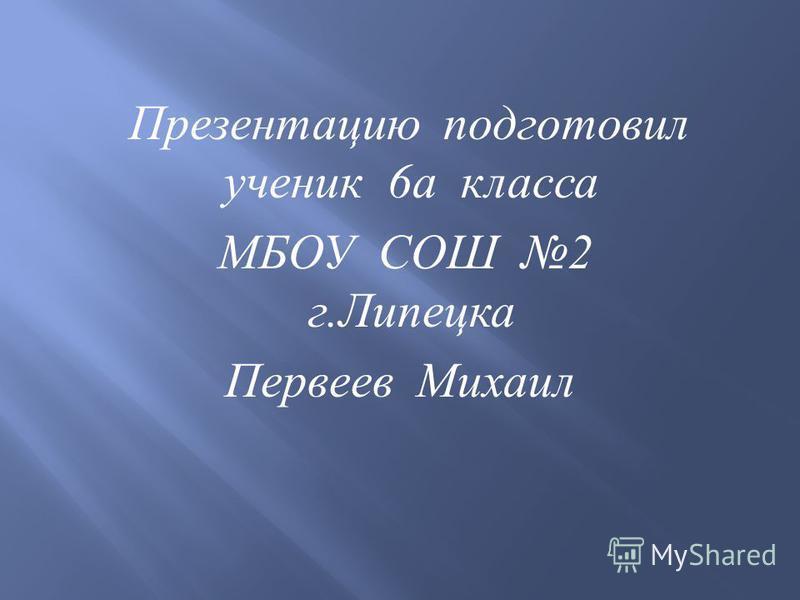 Презентацию подготовил ученик 6 а класса МБОУ СОШ 2 г. Липецка Первеев Михаил