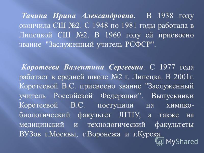 Тачина Ирина Александровна. В 1938 году окончила СШ 2. С 1948 по 1981 годы работала в Липецкой СШ 2. В 1960 году ей присвоено звание