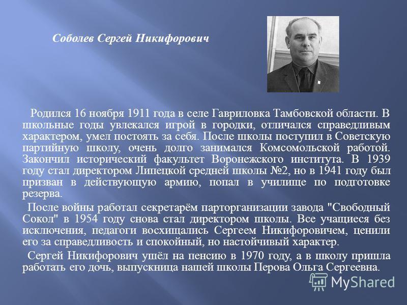 Соболев Сергей Никифорович Родился 16 ноября 1911 года в селе Гавриловка Тамбовской области. В школьные годы увлекался игрой в городки, отличался справедливым характером, умел постоять за себя. После школы поступил в Советскую партийную школу, очень