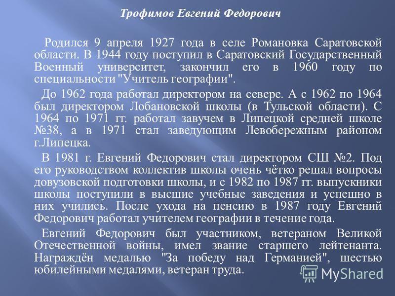Трофимов Евгений Федорович Родился 9 апреля 1927 года в селе Романовка Саратовской области. В 1944 году поступил в Саратовский Государственный Военный университет, закончил его в 1960 году по специальности