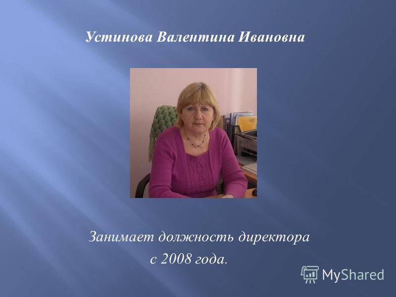 Устинова Валентина Ивановна Занимает должность директора с 2008 года.