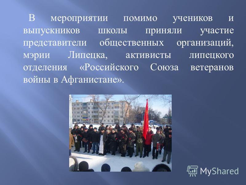 В мероприятии помимо учеников и выпускников школы приняли участие представители общественных организаций, мэрии Липецка, активисты липецкого отделения « Российского Союза ветеранов войны в Афганистане ».