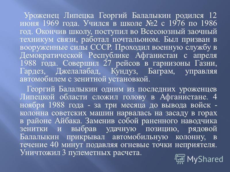 Уроженец Липецка Георгий Балалыкин родился 12 июня 1969 года. Учился в школе 2 с 1976 по 1986 год. Окончив школу, поступил во Всесоюзный заочный техникум связи, работал почтальоном. Был призван в вооруженные силы СССР. Проходил военную службу в Демок