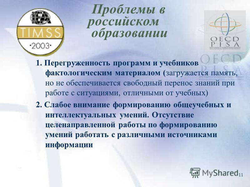 11 Проблемы в российском образовании 1. Перегруженность программ и учебников фактологическим материалом (загружается память, но не обеспечивается свободный перенос знаний при работе с ситуациями, отличными от учебных) 2. Слабое внимание формированию
