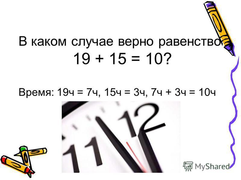 В каком случае верно равенство 19 + 15 = 10? Время: 19 ч = 7 ч, 15 ч = 3 ч, 7 ч + 3 ч = 10 ч