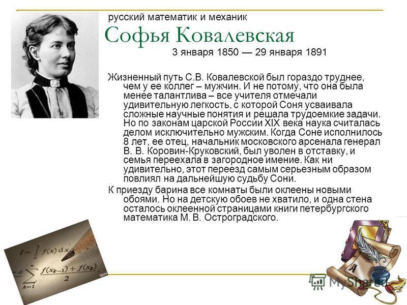 Софья Ковалевская Жизненный путь С.В. Ковалевской был гораздо труднее, чем у ее коллег – мужчин. И не потому, что она была менее талантлива – все учителя отмечали удивительную легкость, с которой Соня усваивала сложные научные понятия и решала трудое