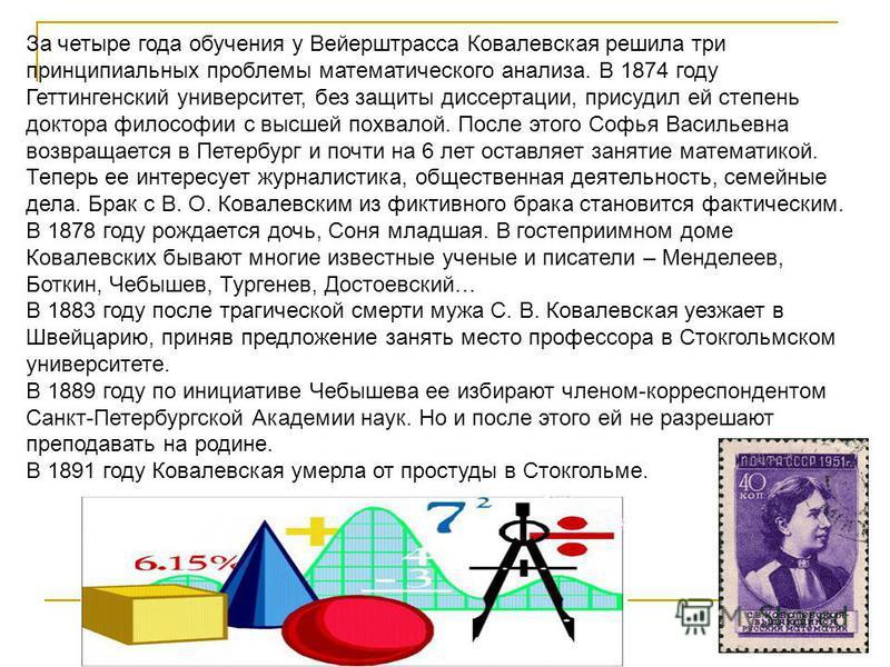 За четыре года обучения у Вейерштрасса Ковалевская решила три принципиальных проблемы математического анализа. В 1874 году Геттингенский университет, без защиты диссертации, присудил ей степень доктора философии с высшей похвалой. После этого Софья В