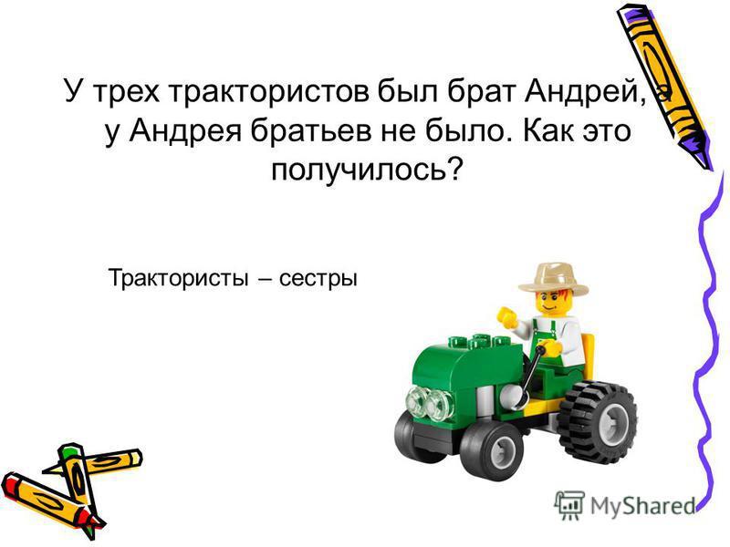 У трех трактористов был брат Андрей, а у Андрея братьев не было. Как это получилось? Трактористы – сестры