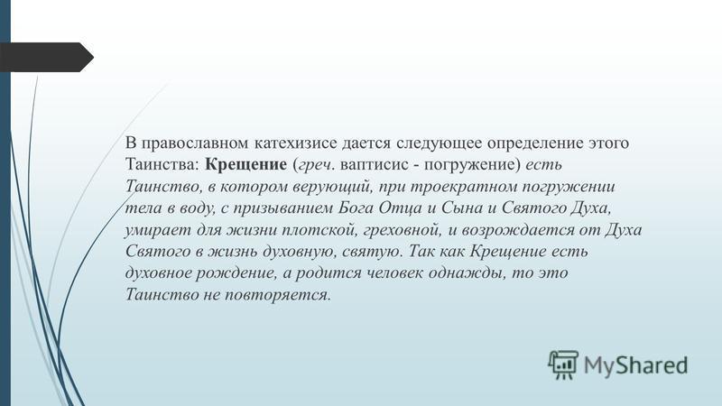 В православном катехизисе дается следующее определение этого Таинства: Крещение (греч. ваптисис - погружение) есть Таинство, в котором верующий, при троекратном погружении тела в воду, с призыванием Бога Отца и Сына и Святого Духа, умирает для жизни