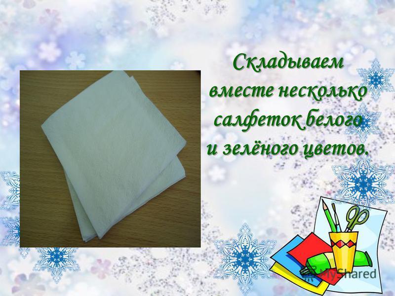 Складываем вместе несколько салфеток белого и зелёного цветов.