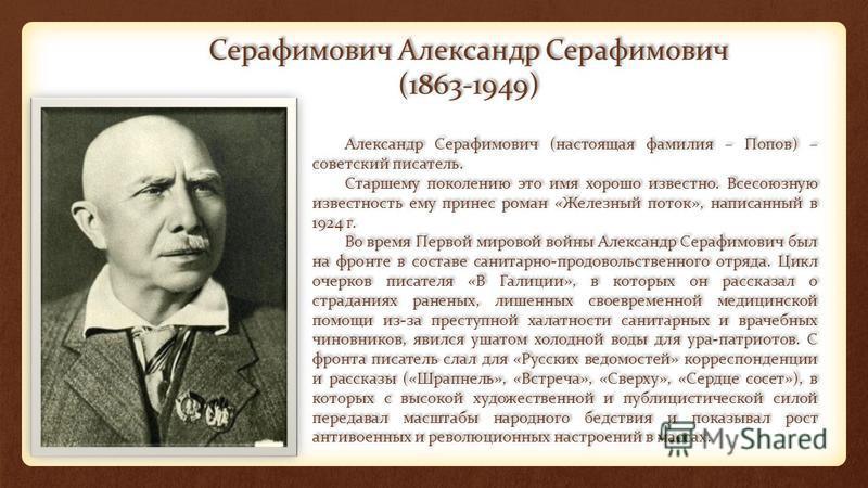 Серафимович Александр Серафимович (1863-1949) Александр Серафимович (настоящая фамилия – Попов) – советский писатель. Старшему поколению это имя хорошо известно. Всесоюзную известность ему принес роман «Железный поток», написанный в 1924 г. Во время