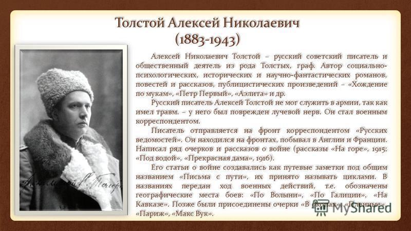 Толстой Алексей Николаевич (1883-1943) Алексей Николаевич Толстой – русский советский писатель и общественный деятель из рода Толстых, граф. Автор социально- психологических, исторических и научно-фантастических романов, повестей и рассказов, публици