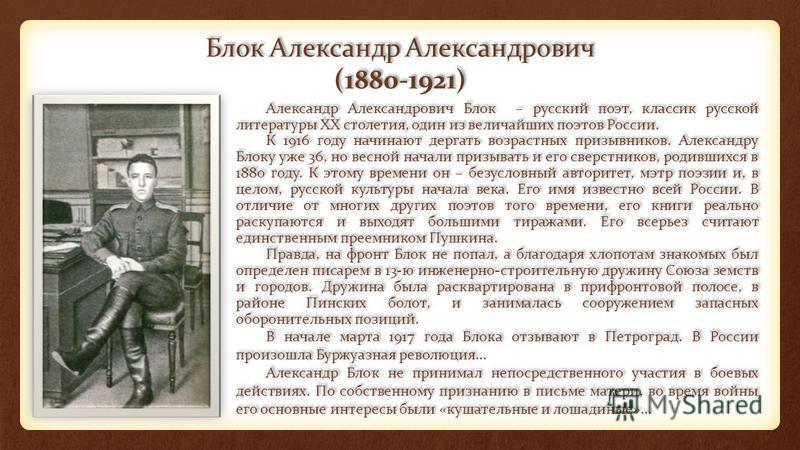 Блок Александр Александрович (1880-1921) Александр Александрович Блок – русский поэт, классик русской литературы XX столетия, один из величайших поэтов России. К 1916 году начинают дергать возрастных призывников. Александру Блоку уже 36, но весной на
