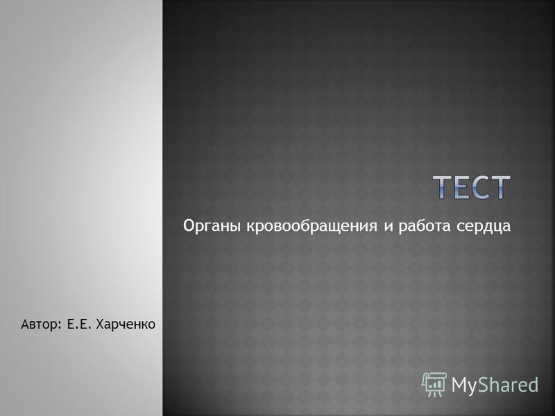 Органы кровообращения и работа сердца Автор: Е.Е. Харченко
