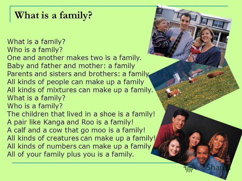 What is a family? Who is a family? One and another makes two is a family. Baby and father and mother: a family Parents and sisters and brothers: a family All kinds of people can make up a family All kinds of mixtures can make up a family. What is a f