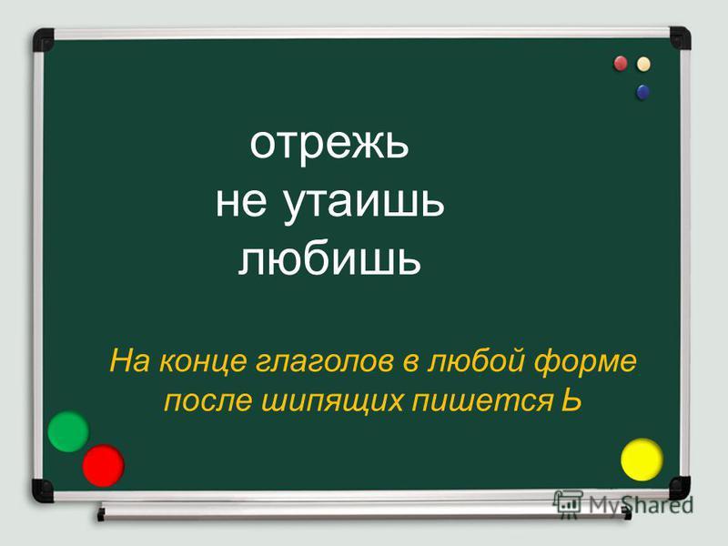 На конце глаголов в любой форме после шипящих пишется Ь отрежь не утаишь любишь