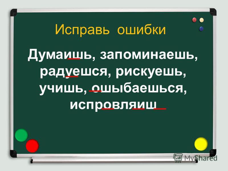 Думаишь, запоминаешь, радуешься, рискуешь, учишь, ошибаешься, испровляиш Исправь ошибки
