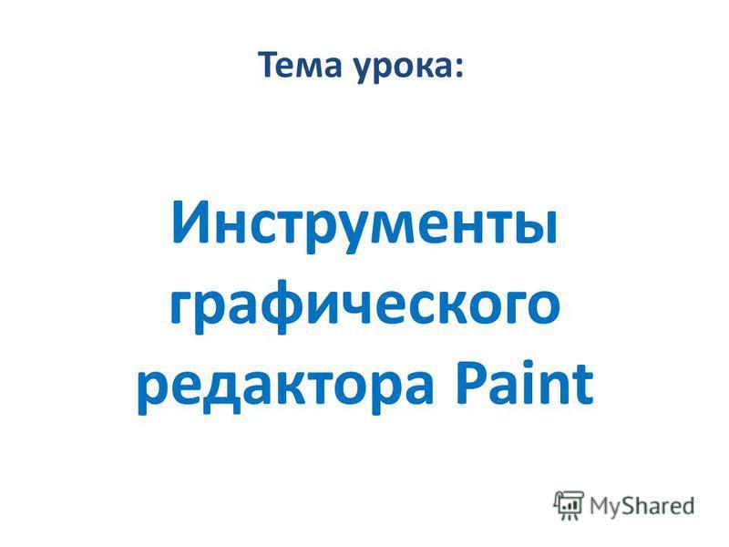 Тема урока: Инструменты графического редактора Paint
