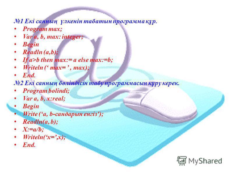 1 Екі санның үлкенін табатын программа құр. Program max; Var a, b, max: integer; Begin Readln (a,b); If a>b then max:= a else max:=b; Writeln ( max=, max); End. 2 Екі санның бөліндісін табу программасын құру керек. Program bolindi; Var a, b, x:real;