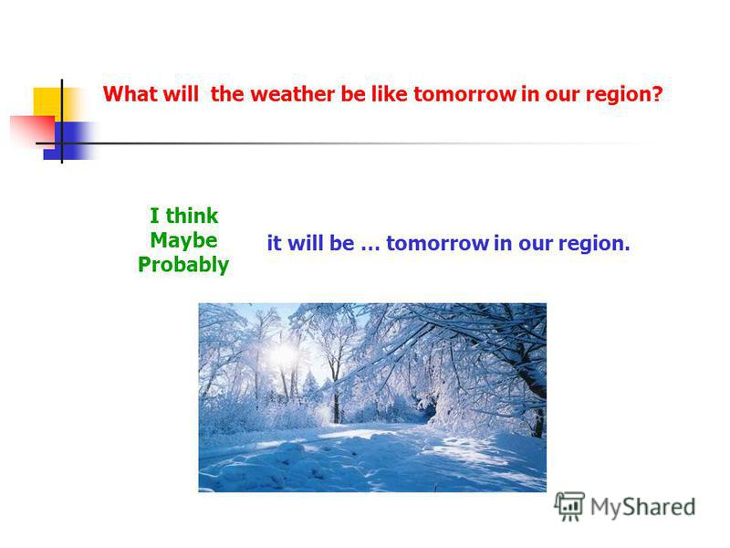 What will the weather be like tomorrow in our region? I think Maybe Probably it will be … tomorrow in our region.