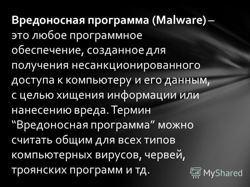 Вредоносная программа (Malware) – это любое программное обеспечение, созданное для получения несанкционированного доступа к компьютеру и его данным, с целью хищения информации или нанесению вреда. Термин Вредоносная программа можно считать общим для