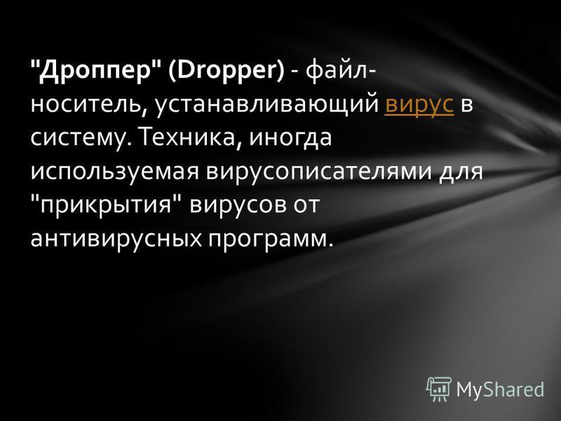 Дроппер (Dropper) - файл- носитель, устанавливающий вирус в систему. Техника, иногда используемая вирусописателями для прикрытия вирусов от антивирусных программ.вирус