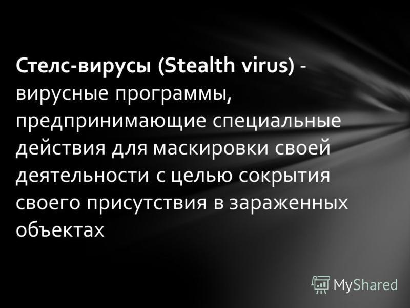 Стелс-вирусы (Stealth virus) - вирусные программы, предпринимающие специальные действия для маскировки своей деятельности с целью сокрытия своего присутствия в зараженных объектах