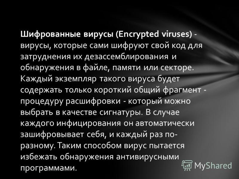 Шифрованные вирусы (Encrypted viruses) - вирусы, которые сами шифруют свой код для затруднения их дизассемблирования и обнаружения в файле, памяти или секторе. Каждый экземпляр такого вируса будет содержать только короткий общий фрагмент - процедуру