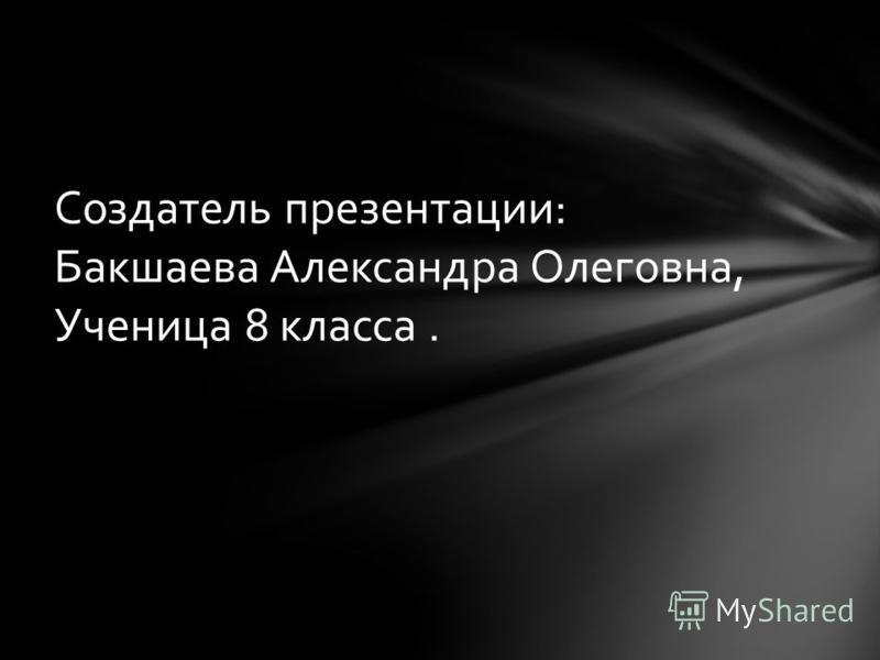 Создатель презентации: Бакшаева Александра Олеговна, Ученица 8 класса.