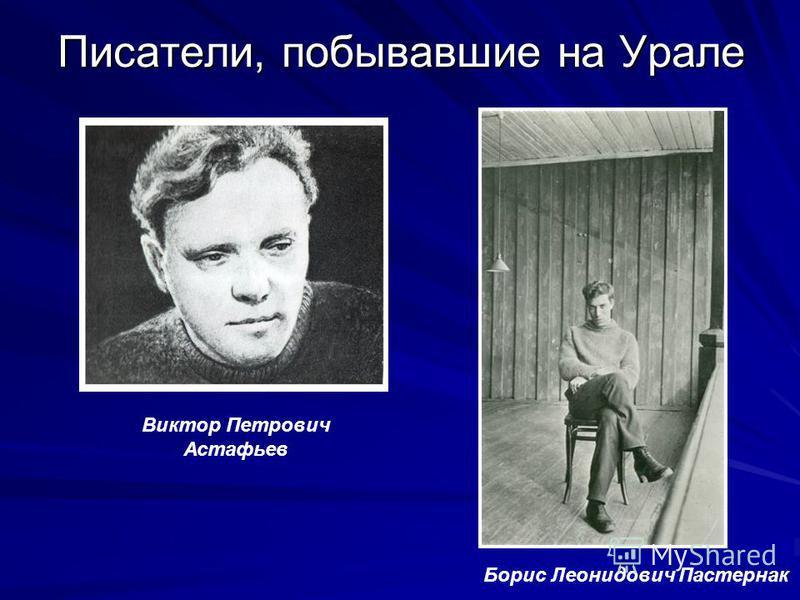 Писатели, побывавшие на Урале Борис Леонидович Пастернак Виктор Петрович Астафьев